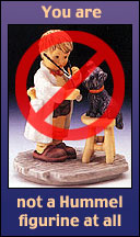 You are not a Hummel figurine at all